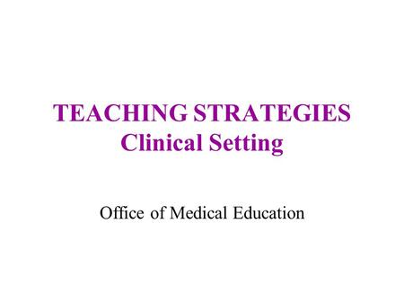 TEACHING STRATEGIES Clinical Setting Office of Medical Education.