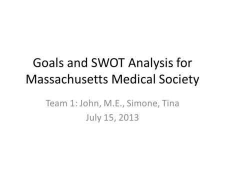 Goals and SWOT Analysis for Massachusetts Medical Society Team 1: John, M.E., Simone, Tina July 15, 2013.