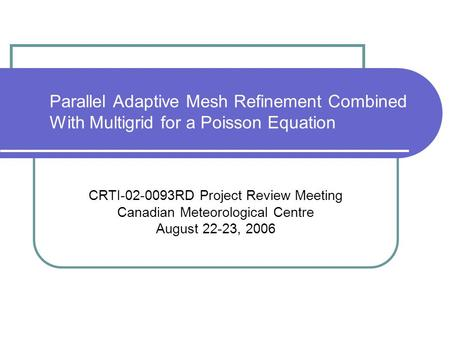 Parallel Adaptive Mesh Refinement Combined With Multigrid for a Poisson Equation CRTI-02-0093RD Project Review Meeting Canadian Meteorological Centre August.