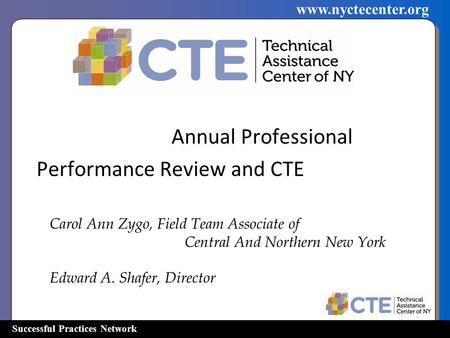 Successful Practices Network www.nyctecenter.org Annual Professional Performance Review and CTE Carol Ann Zygo, Field Team Associate of Central And Northern.