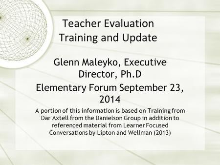Teacher Evaluation Training and Update Glenn Maleyko, Executive Director, Ph.D Elementary Forum September 23, 2014 A portion of this information is based.