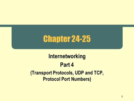 1 Chapter 24-25 Internetworking Part 4 (Transport Protocols, UDP and TCP, Protocol Port Numbers)