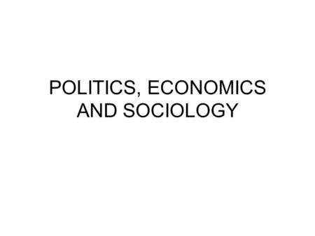 POLITICS, ECONOMICS AND SOCIOLOGY. Economics is the study of how mankind assures its material sufficiency, of how society arrange for their material provisioning.