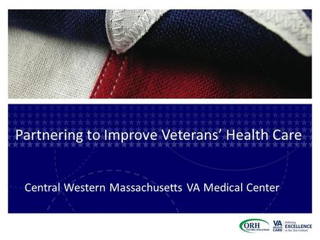 Partnering to Improve Veterans' Health Care Central Western Massachusetts VA Medical Center.