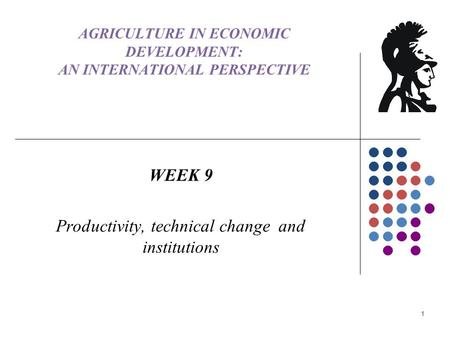 AGRICULTURE IN ECONOMIC DEVELOPMENT: AN INTERNATIONAL PERSPECTIVE WEEK 9 Productivity, technical change and institutions 1.