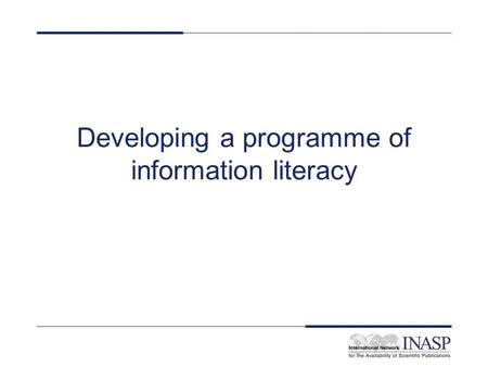 Developing a programme of information literacy. Strategy Will you work at an institutional level? Will you work at a course level? Will you work at a.