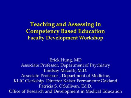 Teaching and Assessing in Competency Based Education Faculty Development Workshop Erick Hung, MD Associate Professor, Department of Psychiatry Lindsay.