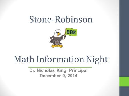 Stone-Robinson Math Information Night Dr. Nicholas King, Principal December 9, 2014.