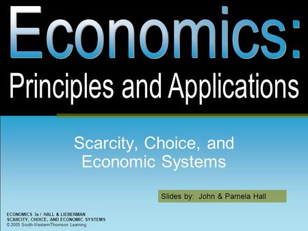 Slides by: John & Pamela Hall ECONOMICS 3e / HALL & LIEBERMAN SCARCITY, CHOICE, AND ECONOMIC SYSTEMS © 2005 South-Western/Thomson Learning Scarcity, Choice,