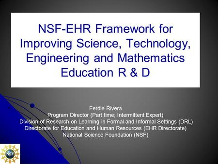 NSF-EHR Framework for Improving Science, Technology, Engineering and Mathematics Education R & D Ferdie Rivera Program Director (Part time; Intermittent.