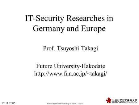 Korea-Japan Joint Workshop at KDDI, Tokyo 17.11.2005 IT-Security Researches in Germany and Europe Prof. Tsuyoshi Takagi Future University ‐ Hakodate