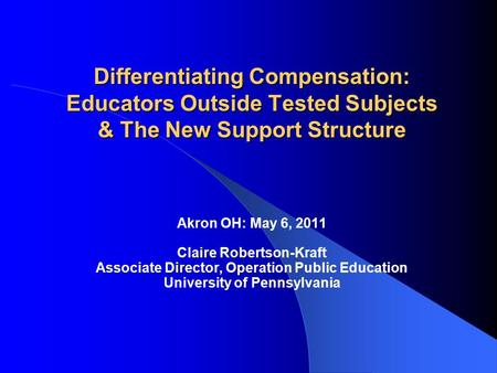 Differentiating Compensation: Educators Outside Tested Subjects & The New Support Structure Akron OH: May 6, 2011 Claire Robertson-Kraft Associate Director,