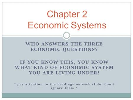 WHO ANSWERS THE THREE ECONOMIC QUESTIONS? IF YOU KNOW THIS, YOU KNOW WHAT KIND OF ECONOMIC SYSTEM YOU ARE LIVING UNDER! * pay attention to the headings.