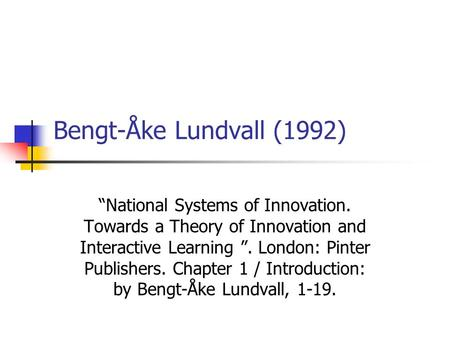 "Bengt-Åke Lundvall (1992) ""National Systems of Innovation. Towards a Theory of Innovation and Interactive Learning "". London: Pinter Publishers. Chapter."