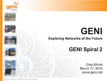 Sponsored by the National Science Foundation GENI Exploring Networks of the Future GENI Spiral 2 Chip Elliott March 17, 2010 www.geni.net.