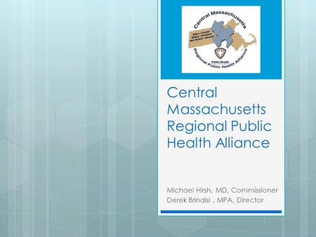 Central Massachusetts Regional Public Health Alliance Michael Hirsh, MD, Commissioner Derek Brindisi, MPA, Director.