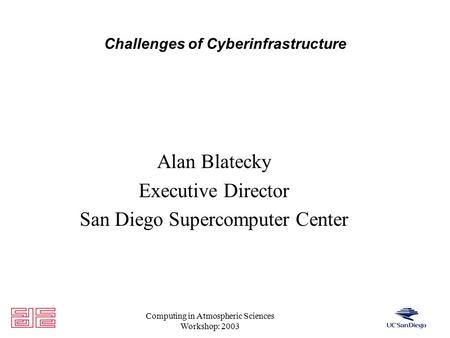 Computing in Atmospheric Sciences Workshop: 2003 Challenges of Cyberinfrastructure Alan Blatecky Executive Director San Diego Supercomputer Center.