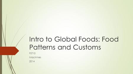 Intro to Global Foods: Food Patterns and Customs FST10 MacInnes 2014.
