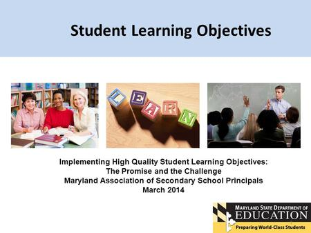 Student Learning Objectives 1 Implementing High Quality Student Learning Objectives: The Promise and the Challenge Maryland Association of Secondary School.