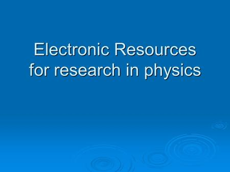 Electronic Resources for research in physics. Overview of session  Navigating Oxlip, our information gateway  Search tips  Locating full-text articles.