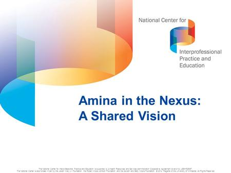 1 Amina in the Nexus: A Shared Vision The National Center for Interprofessional Practice and Education is supported by a Health Resources and Services.
