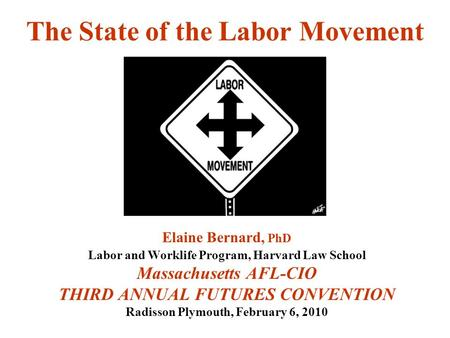 The State of the Labor Movement Elaine Bernard, PhD Labor and Worklife Program, Harvard Law School Massachusetts AFL-CIO THIRD ANNUAL FUTURES CONVENTION.