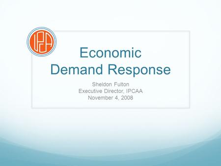 Economic Demand Response Sheldon Fulton Executive Director, IPCAA November 4, 2008.