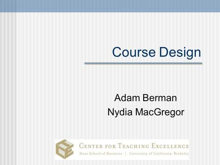 Course Design Adam Berman Nydia MacGregor. Today's goals and agenda Identify best practices of designing a course Understand how students learn Understand.