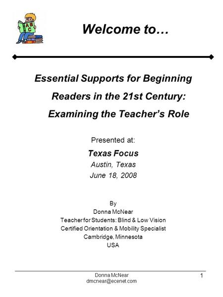 Donna McNear 1 Welcome to… Essential Supports for Beginning Readers in the 21st Century: Examining the Teacher's Role Presented at: