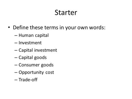 Starter Define these terms in your own words: – Human capital – Investment – Capital investment – Capital goods – Consumer goods – Opportunity cost – Trade-off.