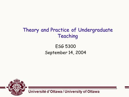 Université d'Ottawa / University of Ottawa Theory and Practice of Undergraduate Teaching ESG 5300 September 14, 2004.
