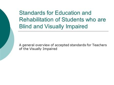 Standards for Education and Rehabilitation of Students who are Blind and Visually Impaired A general overview of accepted standards for Teachers of the.