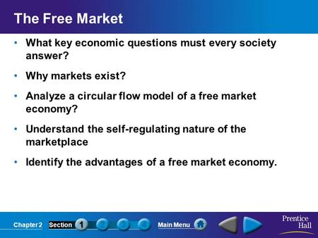 Chapter 2SectionMain Menu The Free Market What key economic questions must every society answer? Why markets exist? Analyze a circular flow model of a.