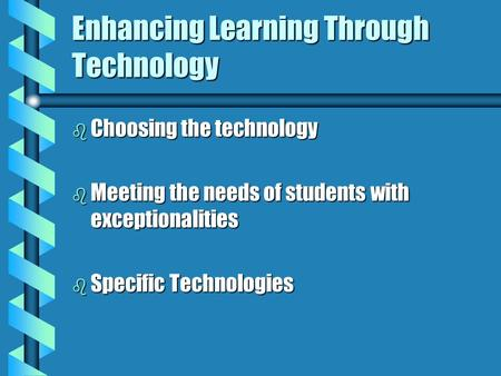 Enhancing Learning Through Technology b Choosing the technology b Meeting the needs of students with exceptionalities b Specific Technologies.