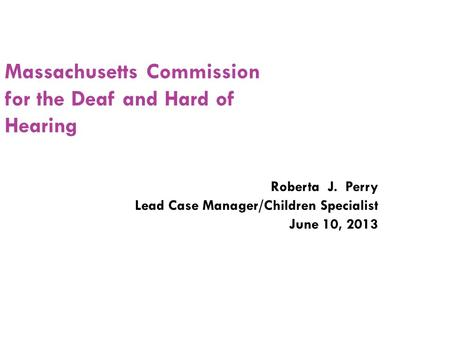 Massachusetts Commission for the Deaf and Hard of Hearing Roberta J. Perry Lead Case Manager/Children Specialist June 10, 2013.