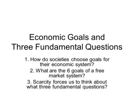 Economic Goals and Three Fundamental Questions 1. How do societies choose goals for their economic system? 2. What are the 6 goals of a free market system?
