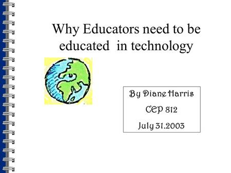 Why Educators need to be educated in technology By Diane Harris CEP 812 July 31.2003.