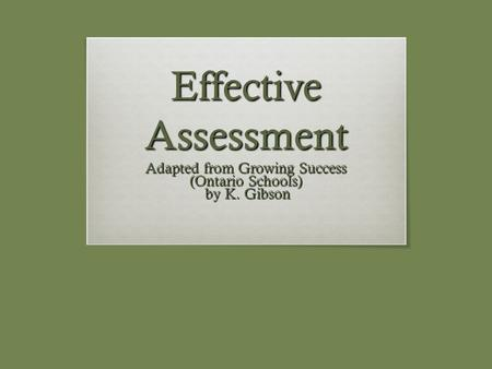 Effective Assessment Adapted from Growing Success (Ontario Schools) by K. Gibson by K. Gibson.