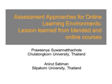 Assessment Approaches for Online Learning Environments: Lesson learned from blended and online courses Praweenya Suwannatthachote Chulalongkorn University,