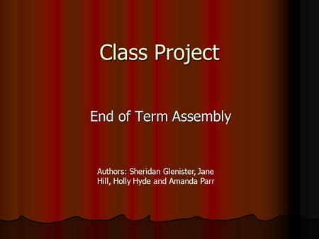 Class Project End of Term Assembly Authors: Sheridan Glenister, Jane Hill, Holly Hyde and Amanda Parr.