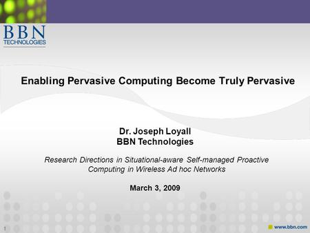 1 Enabling Pervasive Computing Become Truly Pervasive Dr. Joseph Loyall BBN Technologies March 3, 2009 Research Directions in Situational-aware Self-managed.