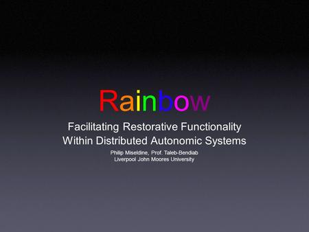 Rainbow Facilitating Restorative Functionality Within Distributed Autonomic Systems Philip Miseldine, Prof. Taleb-Bendiab Liverpool John Moores University.