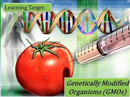 Genetically Modified Organisms (GMOs) Learning Target: 1.