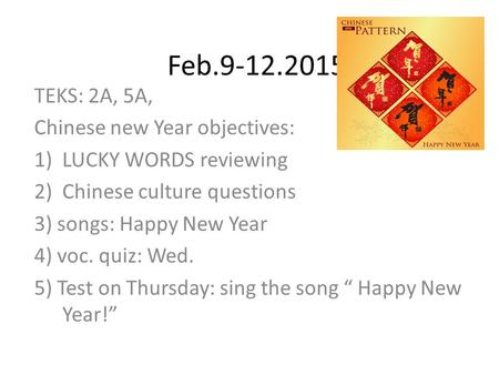 Feb.9-12.2015 TEKS: 2A, 5A, Chinese new Year objectives: 1)LUCKY WORDS reviewing 2)Chinese culture questions 3) songs: Happy New Year 4) voc. quiz: Wed.