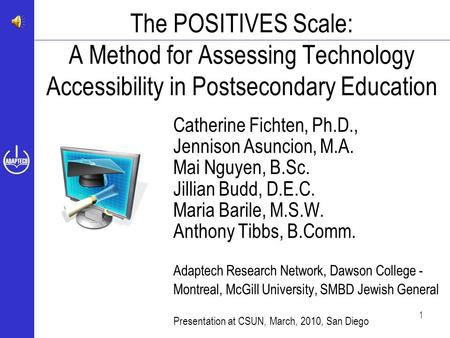 1 The POSITIVES Scale: A Method for Assessing Technology Accessibility in Postsecondary Education Catherine Fichten, Ph.D., Jennison Asuncion, M.A. Mai.