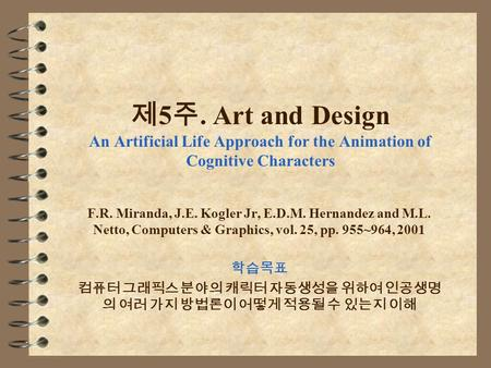 제 5 주. Art and Design An Artificial Life Approach for the Animation of Cognitive Characters F.R. Miranda, J.E. Kogler Jr, E.D.M. Hernandez and M.L. Netto,
