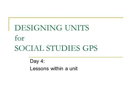 DESIGNING UNITS for SOCIAL STUDIES GPS Day 4: Lessons within a unit.