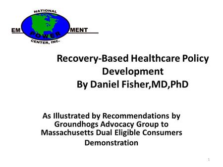 Recovery-Based Healthcare Policy Development By Daniel Fisher,MD,PhD As Illustrated by Recommendations by Groundhogs Advocacy Group to Massachusetts Dual.