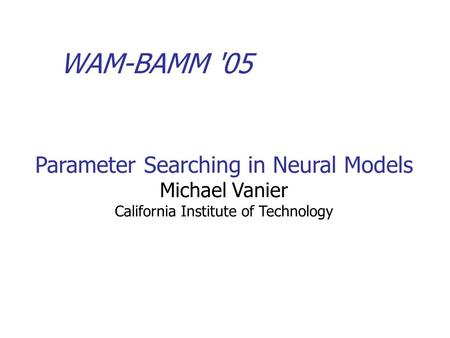 WAM-BAMM '05 Parameter Searching in Neural Models Michael Vanier California Institute of Technology.