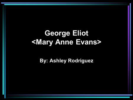 George Eliot By: Ashley Rodriguez. Victorian Era England->Wealthiest Nation Center of banking, insurance and shipping Technology and scientific inventions.